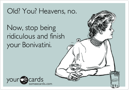 Old? You? Heavens, no.  Now, stop being ridiculous and finish your Bonivatini.