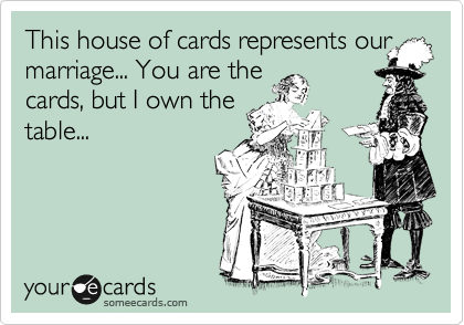 This house of cards represents our marriage... You are the cards, but I own the table...