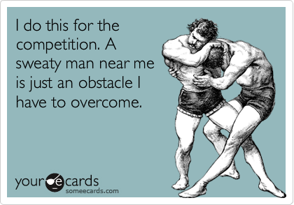 I do this for the competition. A sweaty man near me is just an obstacle I have to overcome.