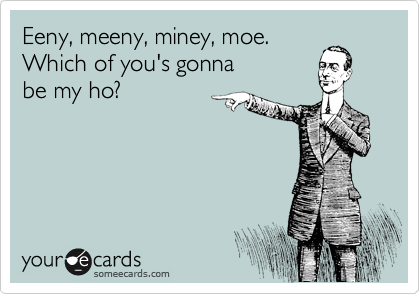 Eeny, meeny, miney, moe.  Which of you's gonna  be my ho?
