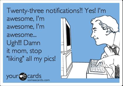 "Twenty-three notifications?! Yes! I'm awesome, I'm awesome, I'm awesome... Ugh!!! Damn it mom, stop ""liking"" all my pics!"