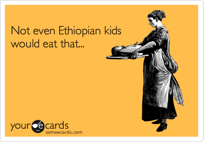 Not even Ethiopian kids would eat that...