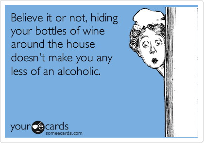 Believe it or not, hiding your bottles of wine around the house doesn't make you any less of an alcoholic.