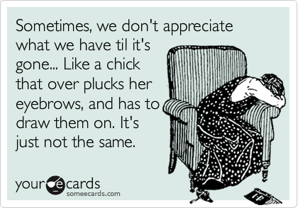 Sometimes, we don't appreciate what we have til it's gone... Like a chick that over plucks her eyebrows, and has to draw them on. It's just not the same.