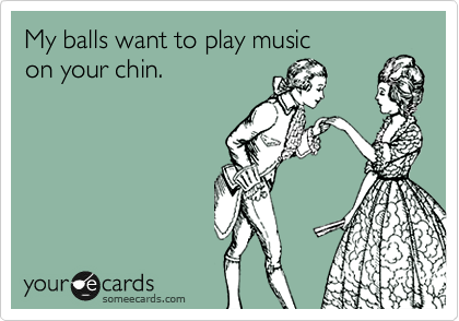 My balls want to play music  on your chin.