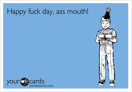 Happy fuck day, ass mouth!