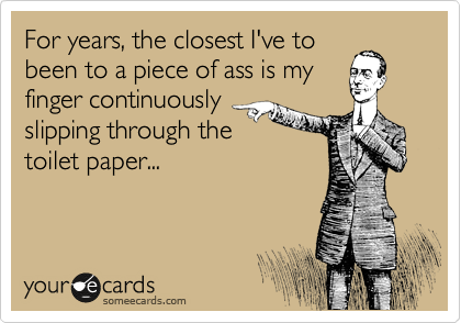 For years, the closest I've to been to a piece of ass is my finger continuously slipping through the  toilet paper...