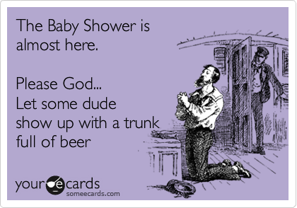 The Baby Shower is  almost here.  Please God... Let some dude show up with a trunk full of beer
