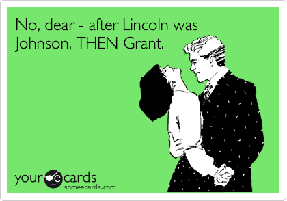 No, dear - after Lincoln was Johnson, THEN Grant.