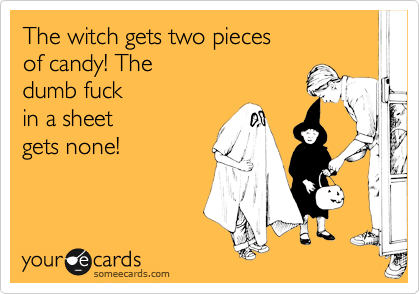 The witch gets two pieces of candy! The dumb fuck  in a sheet gets none!