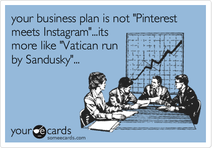 "your business plan is not ""Pinterest meets Instagram""...its more like ""Vatican run by Sandusky""..."