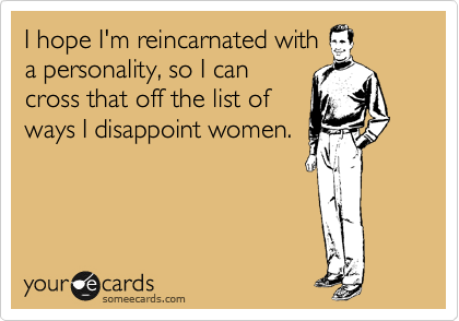 I hope I'm reincarnated with a personality, so I can cross that off the list of ways I disappoint women.