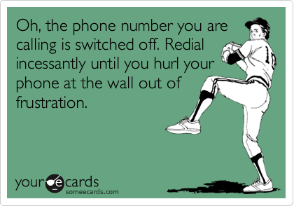 Oh, the phone number you are calling is switched off. Redial incessantly until you hurl your phone at the wall out of frustration.
