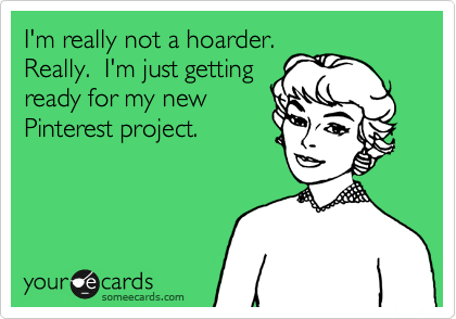 I'm really not a hoarder.  Really.  I'm just getting ready for my new  Pinterest project.