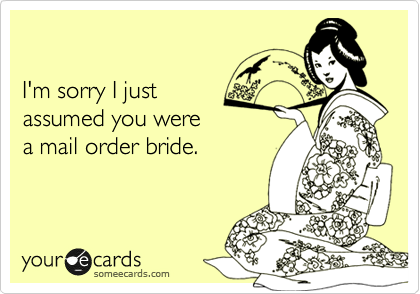 I'm sorry I just  assumed you were  a mail order bride.