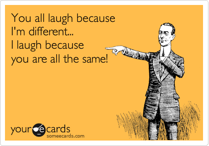 You all laugh because I'm different...  I laugh because you are all the same!