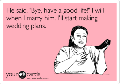"""He said, """"Bye, have a good life!"""" I will when I marry him. I'll start making wedding plans."""