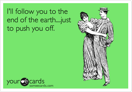 I'll follow you to the end of the earth....just to push you off.