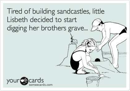 Tired of building sandcastles, little Lisbeth decided to start digging her brothers grave...