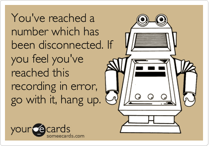 You've reached a number which has been disconnected. If you feel you've reached this recording in error, go with it, hang up.