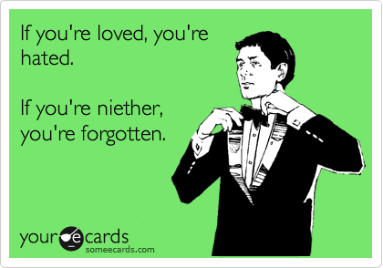 If you're loved, you're hated.  If you're niether, you're forgotten.