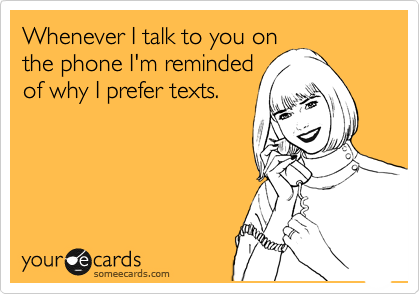 Whenever I talk to you on the phone I'm reminded of why I prefer texts.
