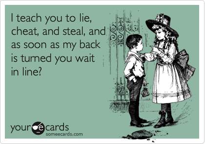 I teach you to lie, cheat, and steal, and as soon as my back  is turned you wait in line?