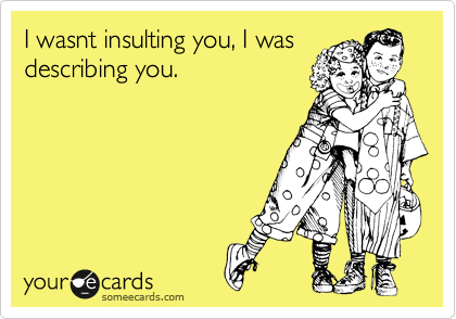 I wasnt insulting you, I was describing you.