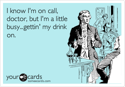 I know I'm on call, doctor, but I'm a little busy...gettin' my drink on.