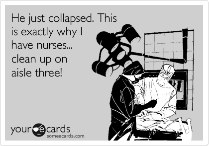 He just collapsed. This is exactly why I have nurses... clean up on  aisle three!
