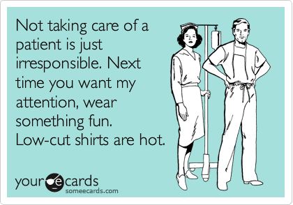 Not taking care of a patient is just irresponsible. Next time you want my attention, wear something fun. Low-cut shirts are hot.