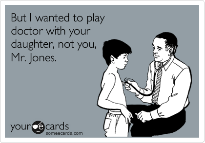 But I wanted to play  doctor with your  daughter, not you, Mr. Jones.