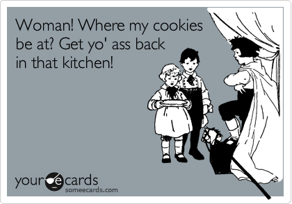 Woman! Where my cookies be at? Get yo' ass back in that kitchen!