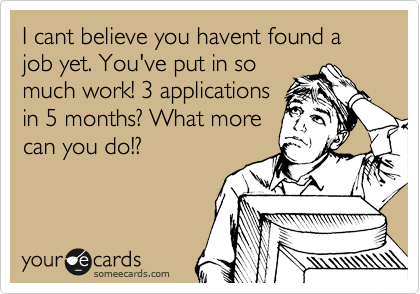 I cant believe you havent found a job yet. You've put in so much work! 3 applications in 5 months? What more can you do!?