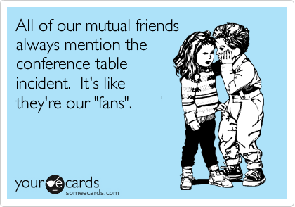 "All of our mutual friends always mention the conference table incident.  It's like they're our ""fans""."