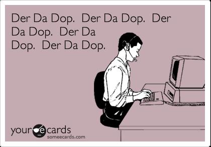 Der Da Dop.  Der Da Dop.  Der Da Dop.  Der Da Dop.  Der Da Dop.