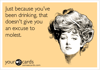 Just because you've been drinking, that doesn't give you an excuse to molest.