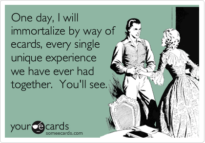 One day, I will immortalize by way of ecards, every single unique experience we have ever had together.  You'll see.