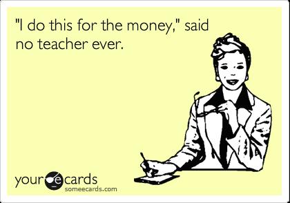 """""""I do this for the money,"""" said no teacher ever."""