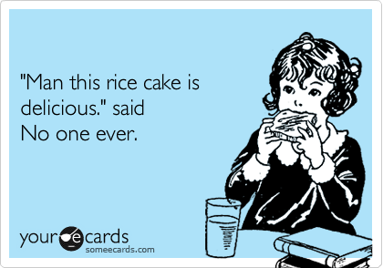 """""""Man this rice cake is delicious."""" said No one ever."""