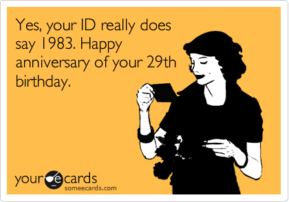 Yes, your ID really does say 1983. Happy anniversary of your 29th birthday.