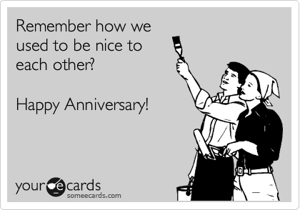 Remember how we used to be nice to each other?  Happy Anniversary!