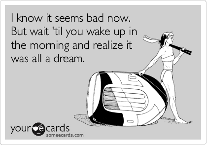 I know it seems bad now.  But wait 'til you wake up in the morning and realize it was all a dream.