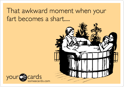 That awkward moment when your fart becomes a shart.....