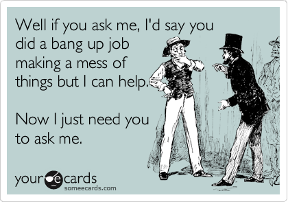 Well if you ask me, I'd say you did a bang up job making a mess of things but I can help.  Now I just need you to ask me.