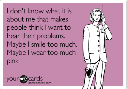 I don't know what it is about me that makes people think I want to hear their problems. Maybe I smile too much. Maybe I wear too much pink.