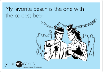 My favorite beach is the one with the coldest beer.