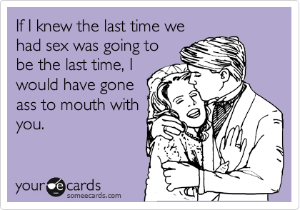 If I knew the last time we had sex was going to be the last time, I would have gone ass to mouth with you.