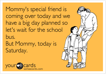 Mommy's special friend is coming over today and we have a big day planned so let's wait for the school bus. But Mommy, today is  Saturday.