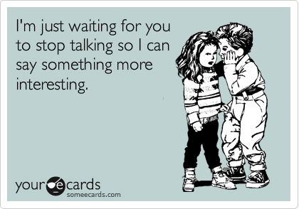 I'm just waiting for you to stop talking so I can say something more interesting.